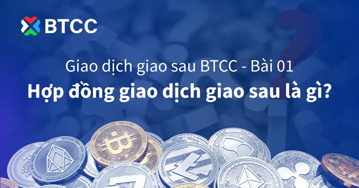 Giao dịch giao sau BTCC – Bài 01 – Hợp đồng giao dịch giao sau là gì?