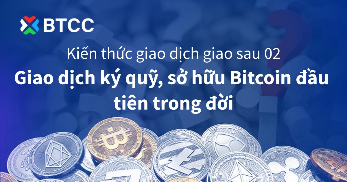 Kiến thức giao dịch giao sau 02 – Giao dịch ký quỹ, sở hữu Bitcoin đầu tiên trong đời