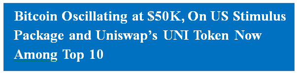 Bitcoin Oscillating at $50K, On US Stimulus Package and Uniswap's UNI Token Now Among Top Ten